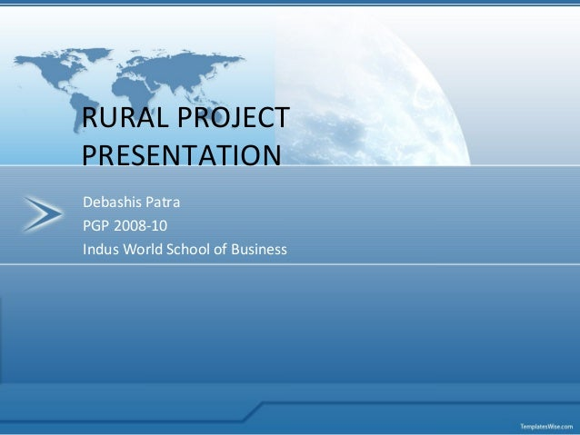 Debashis Patra PGP 2008-10 Indus World School of Business RURAL PROJECT PRESENTATION