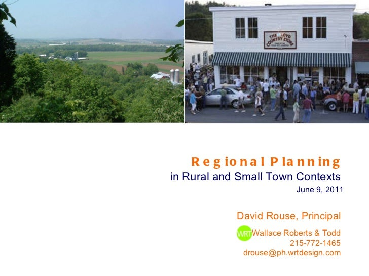 Regional Planning   in Rural and Small Town Contexts  June 9, 2011 David Rouse, Principal Wallace Roberts & Todd 215-772-1...