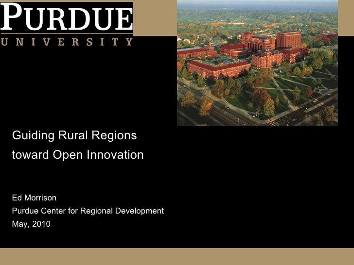 Guiding Rural Regions toward Open Innovation <ul><li>Ed Morrison </li></ul><ul><li>Purdue Center for Regional Development ...