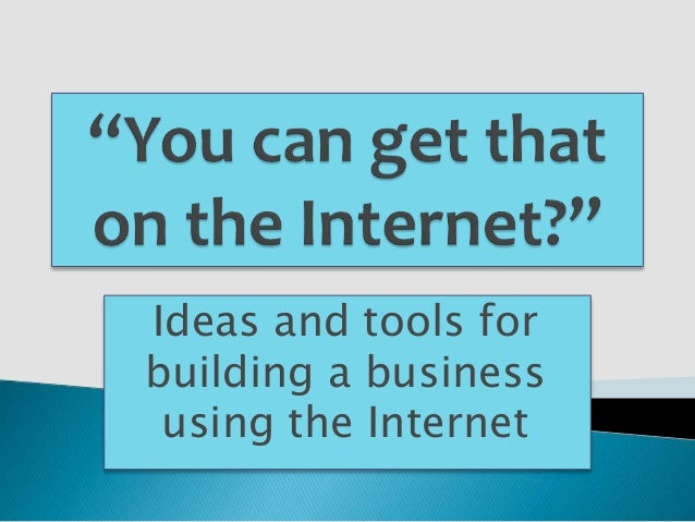 Ideas and tools for building a business using the Internet