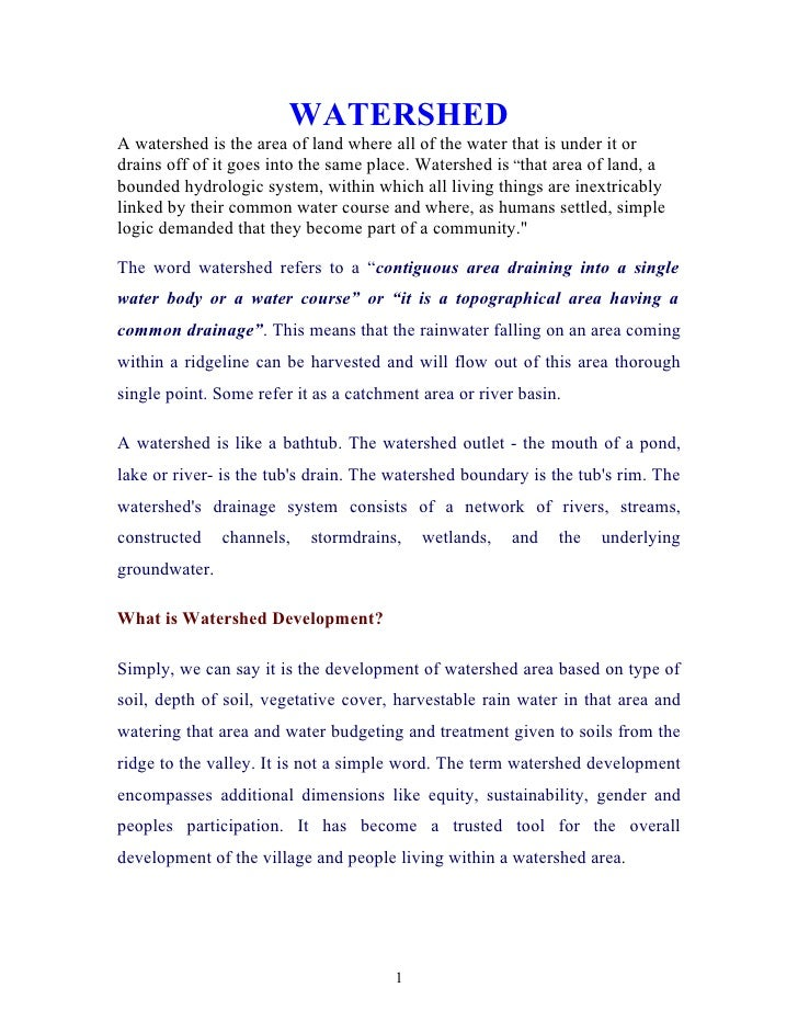 WATERSHED A watershed is the area of land where all of the water that is under it or drains off of it goes into the same p...