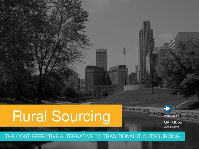 www.qat.com Presented by : QAT Global Rural Sourcing THE COST-EFFECTIVE ALTERNATIVE TO TRADITIONAL IT OUTSOURCING