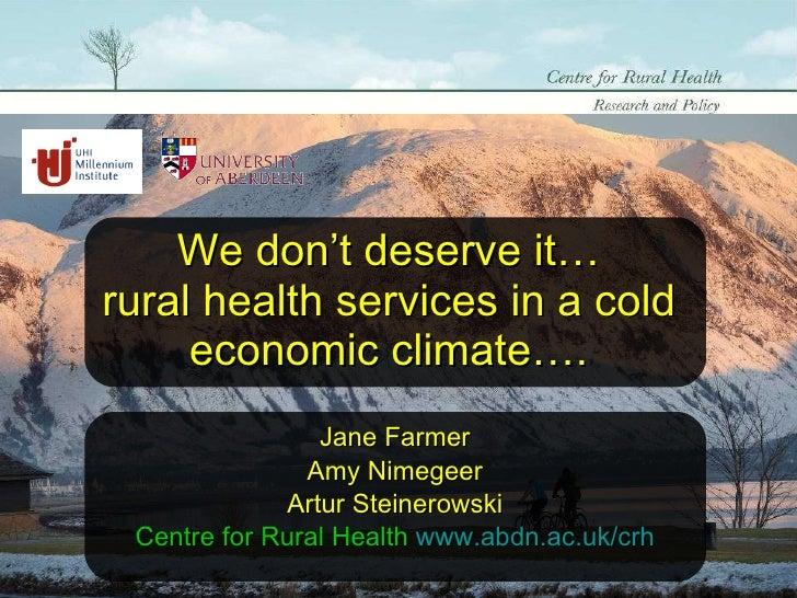 We don't deserve it… rural health services in a cold economic climate…. Jane Farmer Amy Nimegeer Artur Steinerowski Centre...