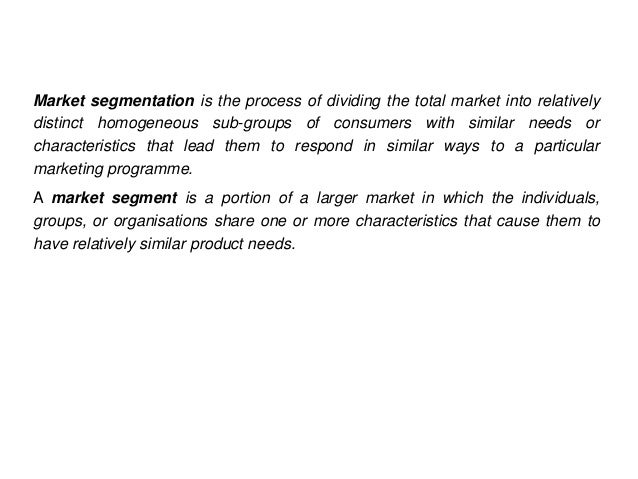 Market segmentation is the process of dividing the total market into relativelydistinct homogeneous sub-groups of consumer...