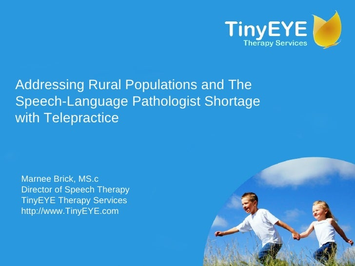 Addressing Rural Populations and The Speech-Language Pathologist Shortage with Telepractice Marnee Brick, MS.c Director of...