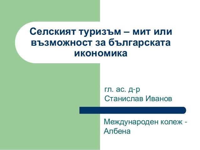 Селският туризъм – мит или възможност за българската икономика  гл. ас. д-р Станислав Иванов  Международен колеж - Албена