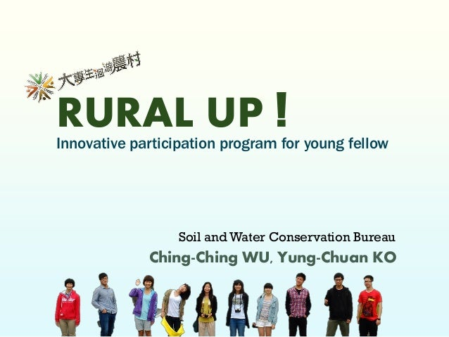 RURAL UP ! Innovative participation program for young fellow Ching-Ching WU, Yung-Chuan KO Soil and Water Conservation Bur...