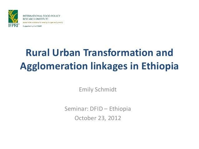 Rural Urban Transformation andAgglomeration linkages in Ethiopia              Emily Schmidt         Seminar: DFID – Ethiop...