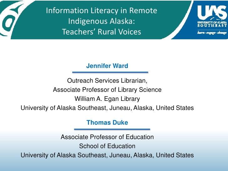 Information Literacy in Remote Indigenous Alaska: <br />Teachers' Rural Voices<br />Jennifer Ward <br />Outreach Services ...
