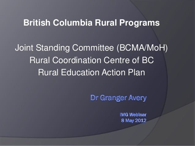 British Columbia Rural Programs Joint Standing Committee (BCMA/MoH) Rural Coordination Centre of BC Rural Education Action...
