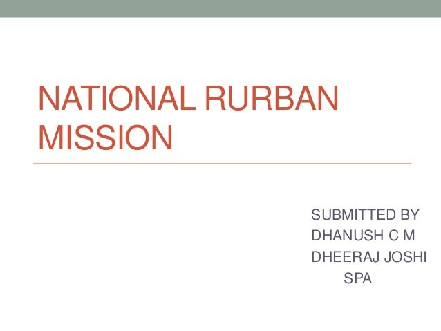 NATIONAL RURBAN MISSION SUBMITTED BY DHANUSH C M DHEERAJ JOSHI SPA