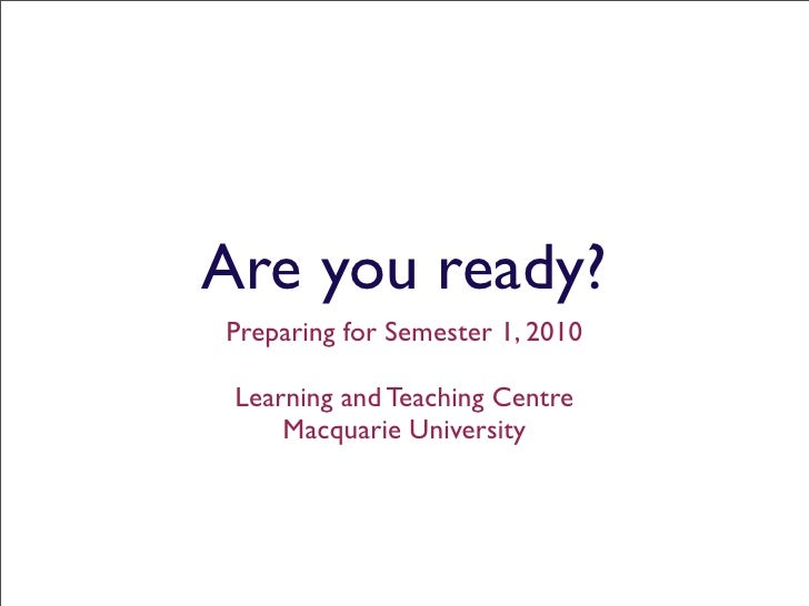 Are you ready? Preparing for Semester 1, 2010   Learning and Teaching Centre      Macquarie University