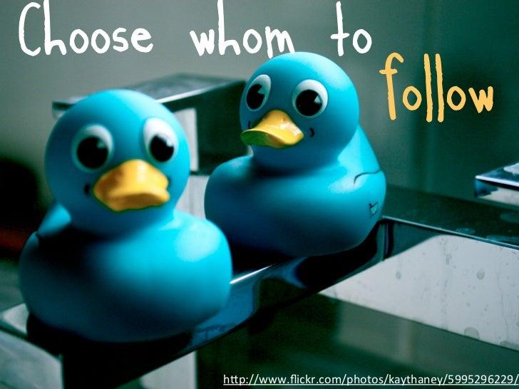 Choose whom to                                 follow        h7p://www.flickr.com/photos/kaythaney/5995296229/