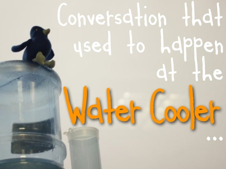 Conversation that  used to happen           at theWater Cooler           ...