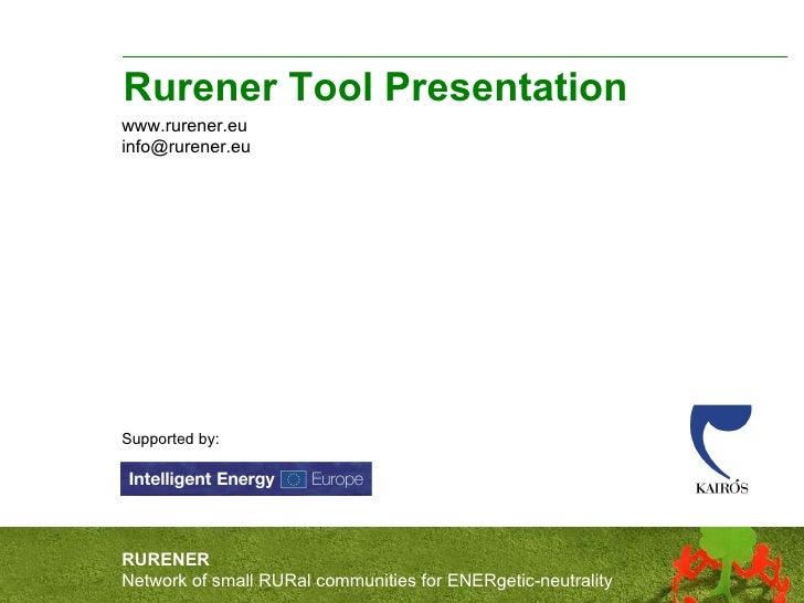 Rurener Tool Presentation www.rurener.eu [email_address] Supported by: RURENER Network of small RURal communities for ENER...