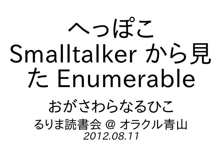へっぽこSmalltalker から見 た Enumerable  おがさわらなるひこ るりま読書会 @ オラクル青山     2012.08.11