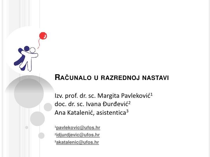 Računalo u razrednoj nastaviIzv. prof. dr. sc. Margita Pavleković1doc. dr. sc. Ivana Đurđević2Ana Katalenić, asistentica3<...