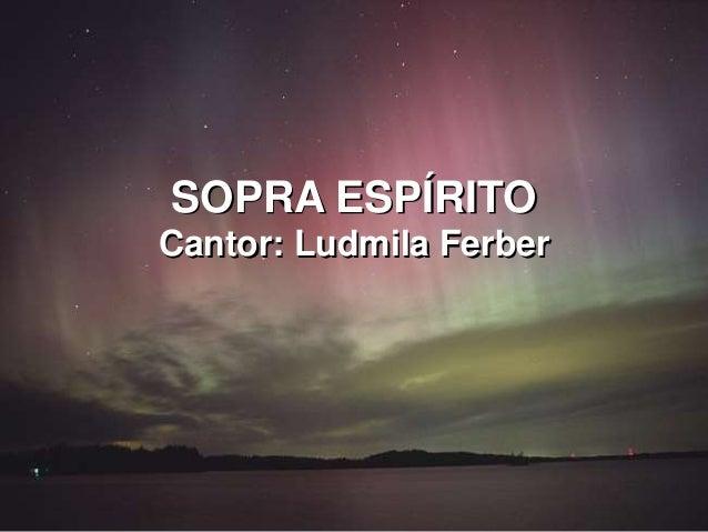 SOPRA ESPÍRITO Cantor: Ludmila Ferber