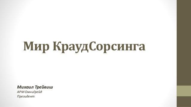 Мир КраудСорсинга Михаил Трейвиш АРМ ОмниГрейд Президент