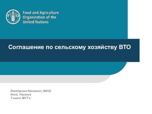 1 Соглашение по сельскому хозяйству ВТО Екатерина Кривонос (ФАО) Киев, Украина 7 июня 2017 г.