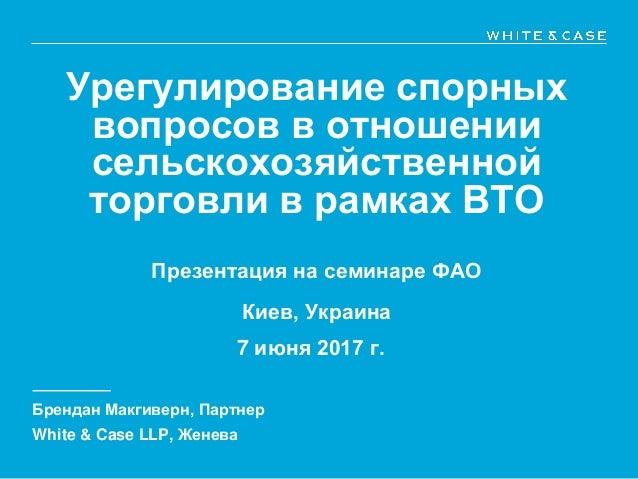 Урегулирование спорных вопросов в отношении сельскохозяйственной торговли в рамках ВТО Презентация на семинаре ФАО Киев, У...