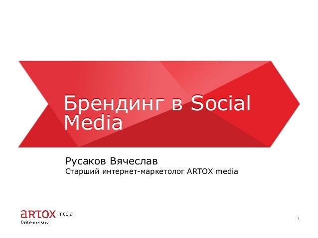 Брендинг в Social Media Брендинг в Social Media Русаков Вячеслав Старший интернет-маркетолог ARTOX media 1