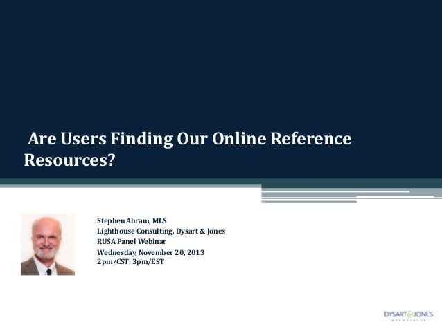 Are Users Finding Our Online Reference Resources?  Stephen Abram, MLS Lighthouse Consulting, Dysart & Jones RUSA Panel Web...