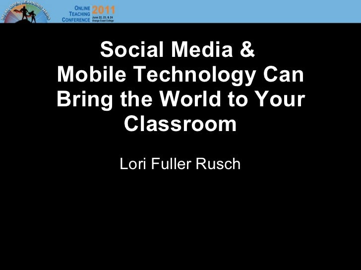 Social Media &  Mobile Technology Can Bring the World to Your Classroom Lori Fuller Rusch