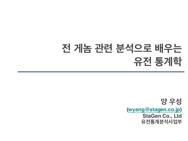 전 게놈 관련 분석으로 배우는 ! 유전 통계학 양 우성! (wyang@stagen.co.jp)! StaGen Co., Ltd! 유전통계분석사업부