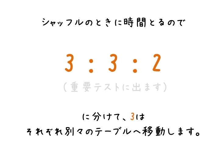 シャッフルのときに時間とるので   3:3:2   (重要テストに出ます)      に分けて、3はそれぞれ別々のテーブルへ移動します。