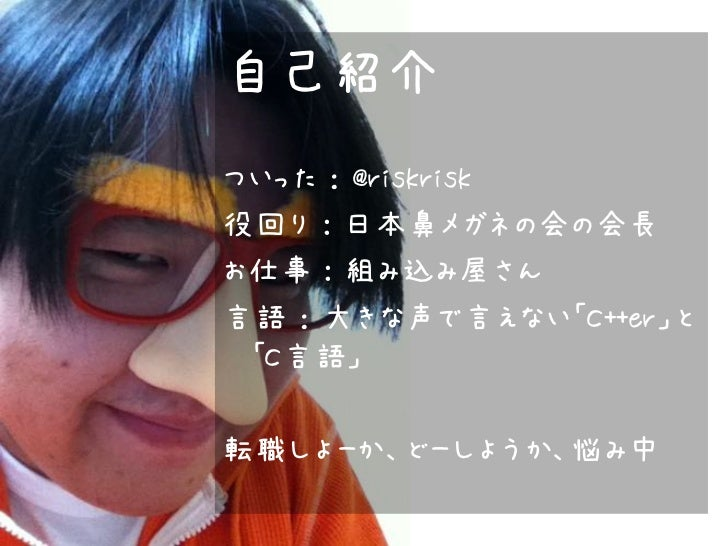 自己紹介ついった : @riskrisk役回り : 日本鼻メガネの会の会長お仕事 : 組み込み屋さん言語 : 大きな声で言えない「C++er」と 「C言語」転職しよーか、どーしようか、悩み中