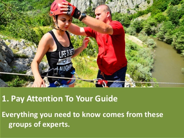 1. Pay Attention To Your Guide Everything you need to know comes from these groups of experts.