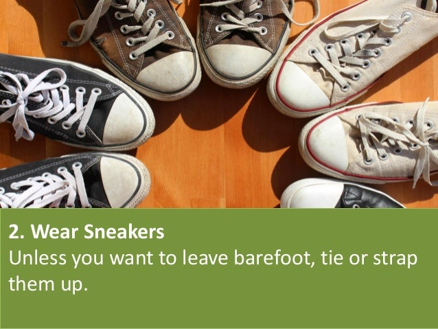 2. Wear Sneakers Unless you want to leave barefoot, tie or strap them up.