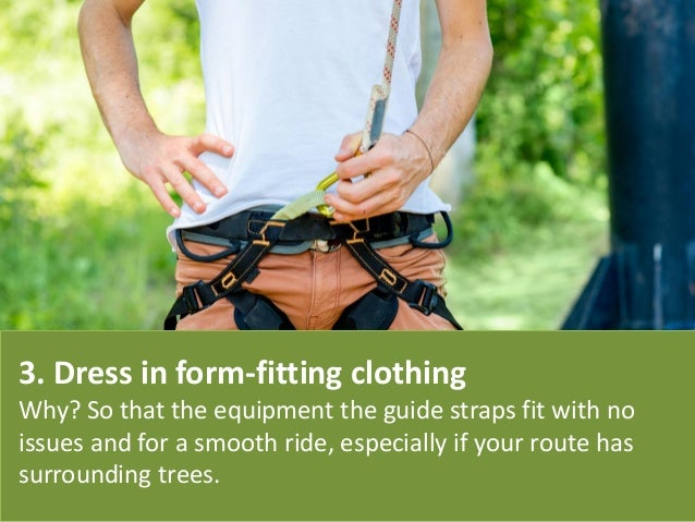 3. Dress in form-fitting clothing Why? So that the equipment the guide straps fit with no issues and for a smooth ride, es...