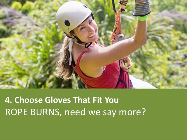 4. Choose Gloves That Fit You ROPE BURNS, need we say more?