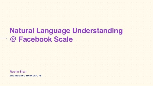 Natural Language Understanding @ Facebook Scale ENGINEERING MANAGER, FB Rushin Shah
