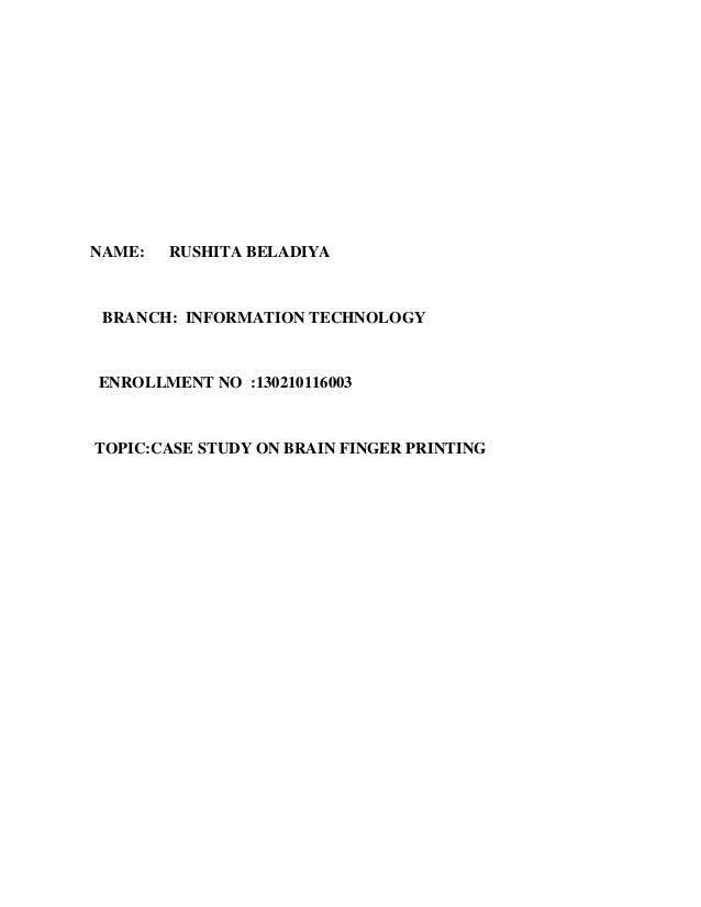 NAME: RUSHITA BELADIYA BRANCH: INFORMATION TECHNOLOGY ENROLLMENT NO :130210116003 TOPIC:CASE STUDY ON BRAIN FINGER PRINTING
