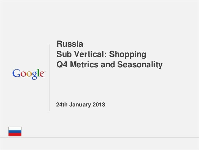 RussiaSub Vertical: ShoppingQ4 Metrics and Seasonality24th January 2013                       Google Confidential and Prop...