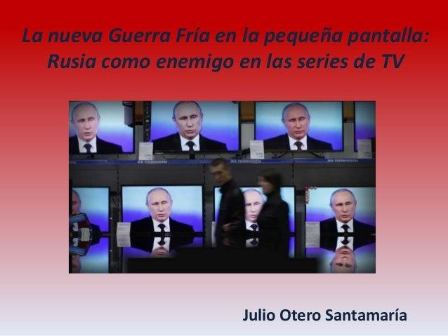 La nueva Guerra Fría en la pequeña pantalla: Rusia como enemigo en las series de TV Julio Otero Santamaría