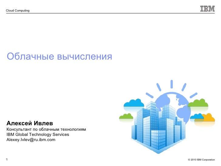 Облачные вычисления Алексей Ивлев Консультант по облачным технологиям IBM Global Technology Services [email_address]