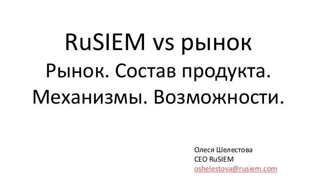 Олеся Шелестова CEO RuSIEM oshelestova@rusiem.com RuSIEM vs рынок Рынок. Состав продукта. Механизмы. Возможности.