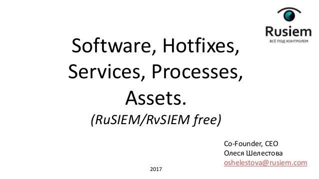 Co-Founder, CEO Олеся Шелестова oshelestova@rusiem.com Software, Hotfixes, Services, Processes, Assets. (RuSIEM/RvSIEM fre...