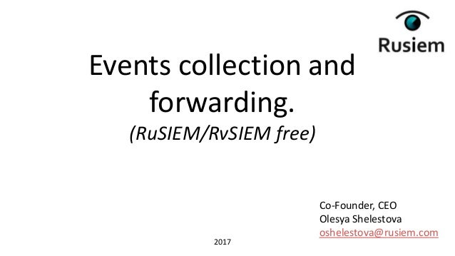 Co-Founder, CEO Olesya Shelestova oshelestova@rusiem.com Events collection and forwarding. (RuSIEM/RvSIEM free) 2017