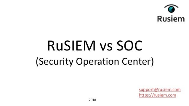 support@rusiem.com https://rusiem.com RuSIEM vs SOC (Security Operation Center) 2018