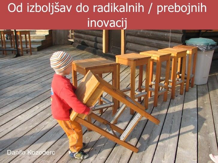 Od izboljšav do radikalnih / prebojnih inovacij Danilo Kozoderc
