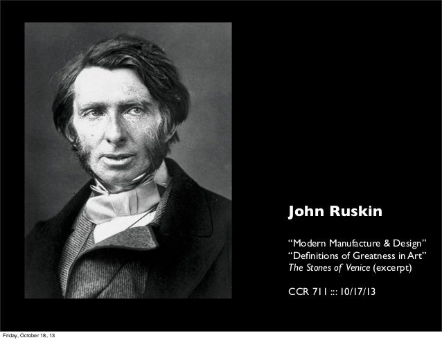 "John Ruskin ""Modern Manufacture & Design"" ""Definitions of Greatness in Art"" The Stones of Venice (excerpt) CCR 711 ::: 10/1..."