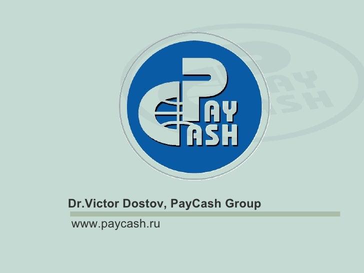 <ul><li>  Dr.Victor Dostov, PayCash Group  </li></ul>www.paycash.ru