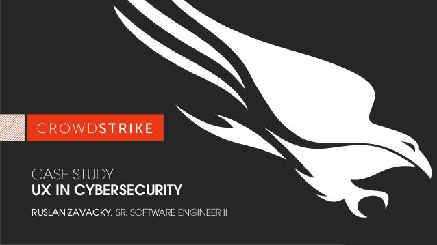 2017 CROWDSTRIKE, INC. ALL RIGHTS RESERVED. CASE STUDY UX IN CYBERSECURITY RUSLAN ZAVACKY, SR. SOFTWARE ENGINEER II