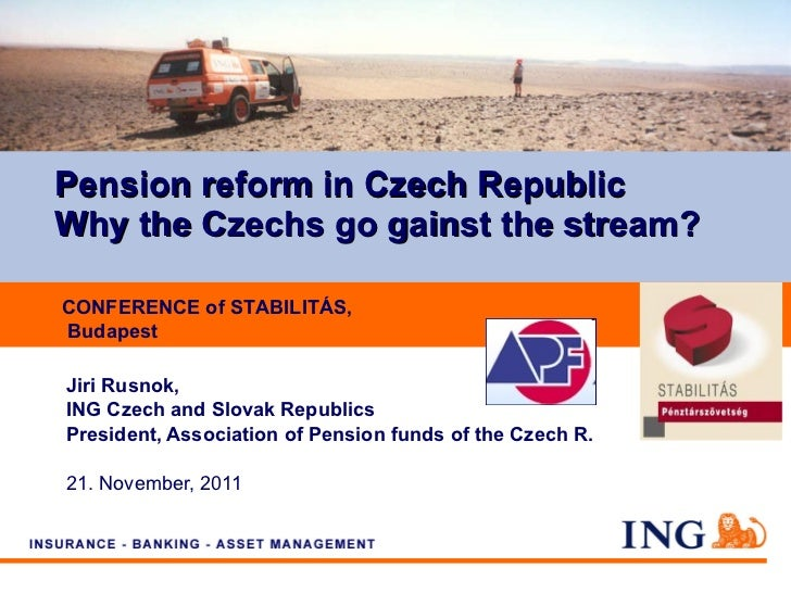 Pension reform in  Czech Republic Why the Czechs go gainst the stream? Jiri Rusnok,  ING Czech and Slovak Republics Presid...