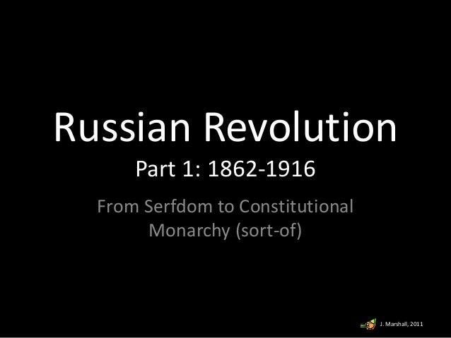 Russian Revolution Part 1: 1862-1916 From Serfdom to Constitutional Monarchy (sort-of) J. Marshall, 2011